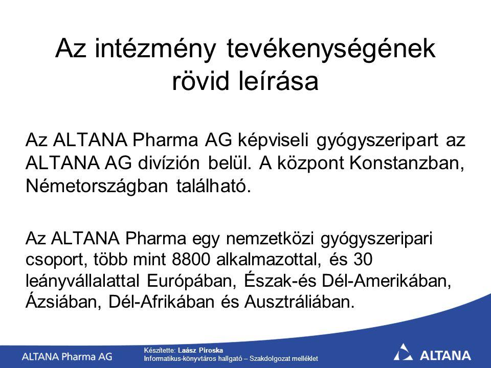 Készítette: Laász Piroska Informatikus-könyvtáros hallgató – Szakdolgozat melléklet Az intézmény tevékenységének rövid leírása Az ALTANA Pharma AG képviseli gyógyszeripart az ALTANA AG divízión belül.