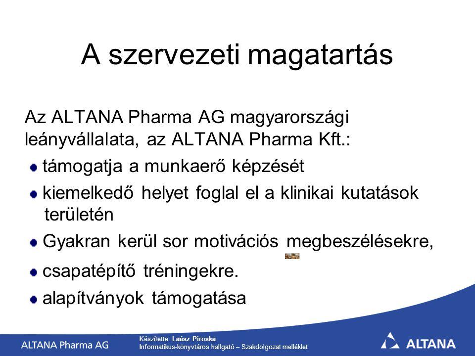Készítette: Laász Piroska Informatikus-könyvtáros hallgató – Szakdolgozat melléklet A szervezeti magatartás Az ALTANA Pharma AG magyarországi leányvállalata, az ALTANA Pharma Kft.: támogatja a munkaerő képzését kiemelkedő helyet foglal el a klinikai kutatások területén Gyakran kerül sor motivációs megbeszélésekre, csapatépítő tréningekre.