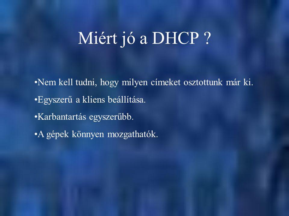 Miért jó a DHCP ? Nem kell tudni, hogy milyen címeket osztottunk már ki. Egyszerű a kliens beállítása. Karbantartás egyszerűbb. A gépek könnyen mozgat