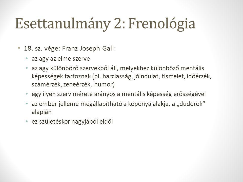 Esettanulmány 2: Frenológia 18. sz. vége: Franz Joseph Gall: az agy az elme szerve az agy különböző szervekből áll, melyekhez különböző mentális képes
