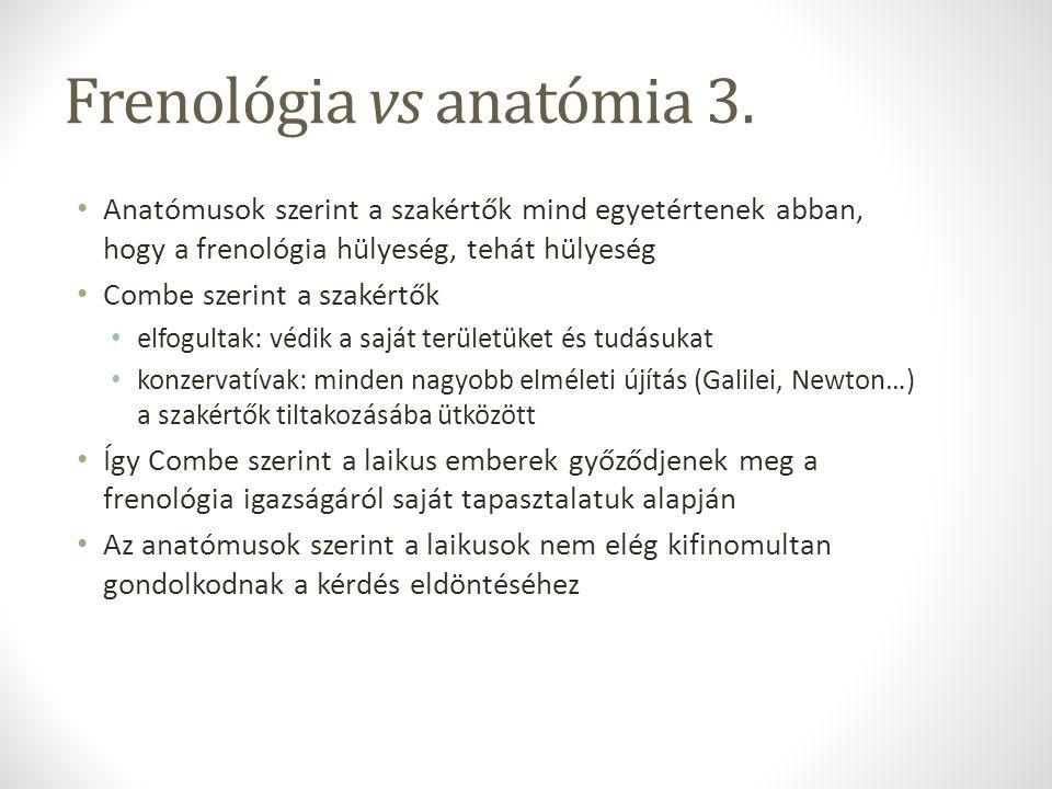 Frenológia vs anatómia 3. Anatómusok szerint a szakértők mind egyetértenek abban, hogy a frenológia hülyeség, tehát hülyeség Combe szerint a szakértők