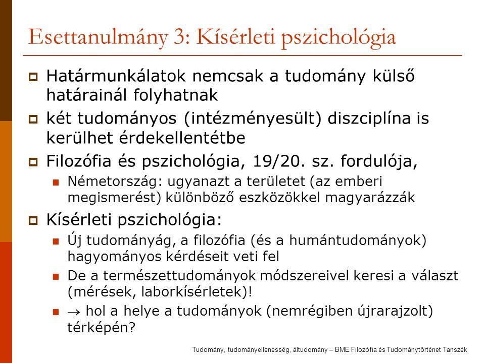 Esettanulmány 3: Kísérleti pszichológia  Határmunkálatok nemcsak a tudomány külső határainál folyhatnak  két tudományos (intézményesült) diszciplína is kerülhet érdekellentétbe  Filozófia és pszichológia, 19/20.