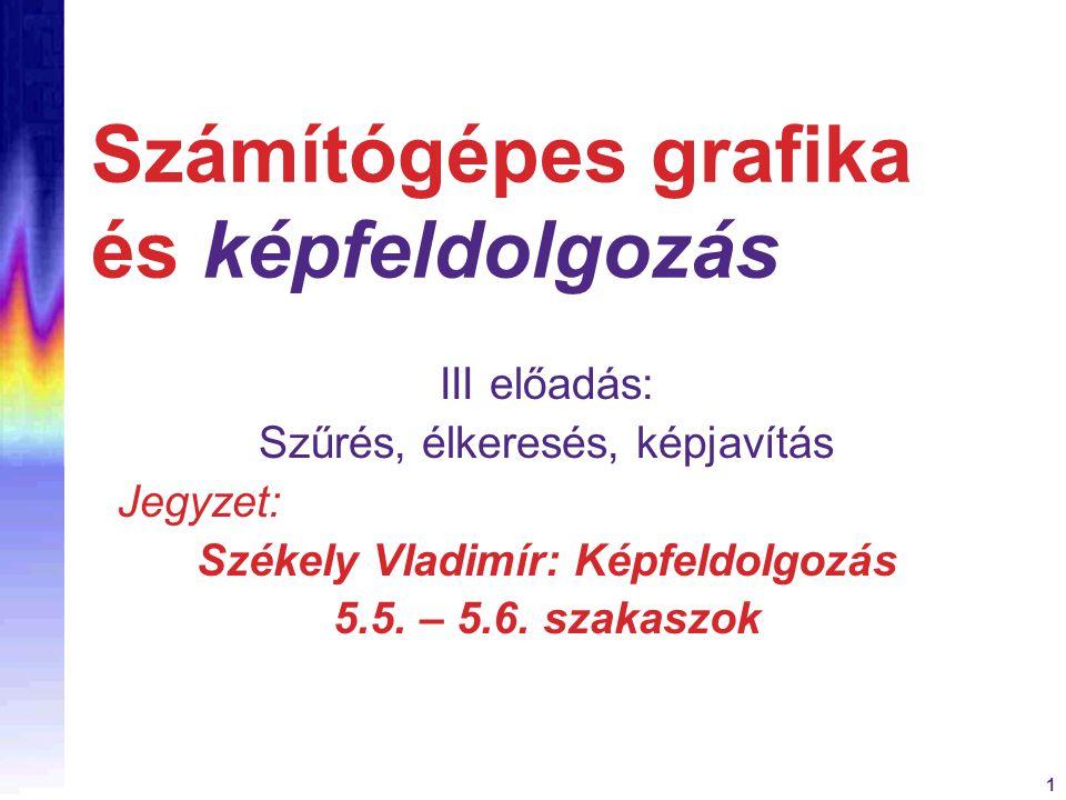 1 Számítógépes grafika és képfeldolgozás III előadás: Szűrés, élkeresés, képjavítás Jegyzet: Székely Vladimír: Képfeldolgozás 5.5. – 5.6. szakaszok