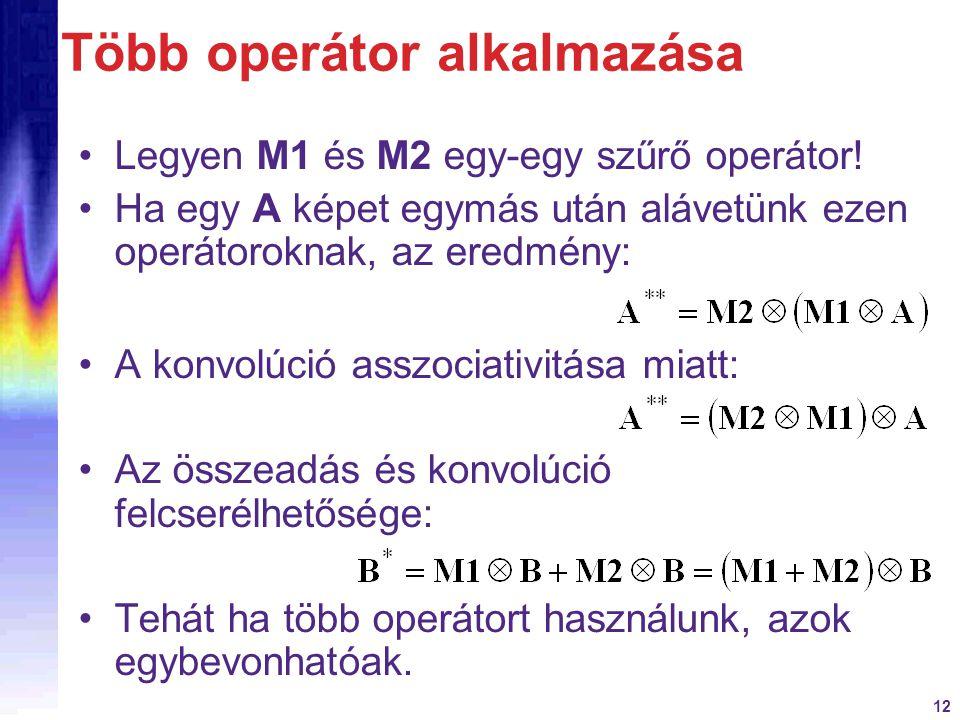 12 Több operátor alkalmazása Legyen M1 és M2 egy-egy szűrő operátor! Ha egy A képet egymás után alávetünk ezen operátoroknak, az eredmény: A konvolúci