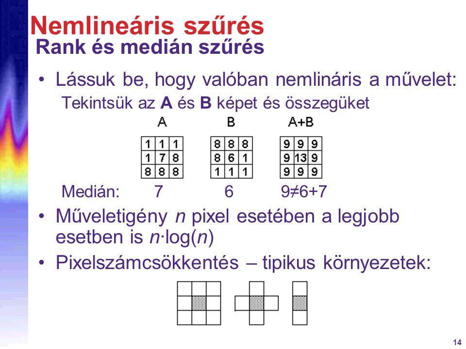 14 Nemlineáris szűrés Rank és medián szűrés Lássuk be, hogy valóban nemlináris a művelet: Tekintsük az A és B képet és összegüket Medián: 7 6 9≠6+7 Mű
