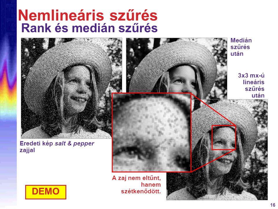 16 Eredeti kép salt & pepper zajjal Nemlineáris szűrés Rank és medián szűrés DEMO Medián szűrés után 3x3 mx-ú lineáris szűrés után A zaj nem eltűnt, h