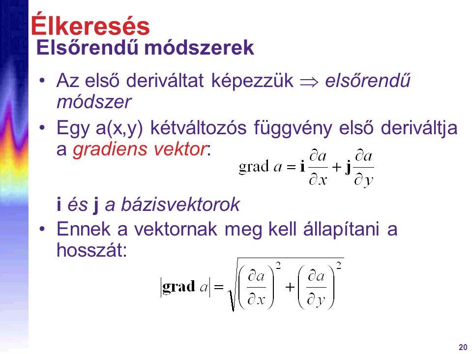 20 Az első deriváltat képezzük  elsőrendű módszer Egy a(x,y) kétváltozós függvény első deriváltja a gradiens vektor: Élkeresés Elsőrendű módszerek i