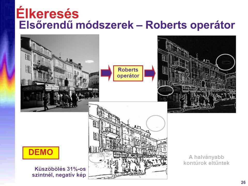 26 Élkeresés Elsőrendű módszerek – Roberts operátor Roberts operátor Küszöbölés 31%-os szintnél, negatív kép A halványabb kontúrok eltűntek DEMO