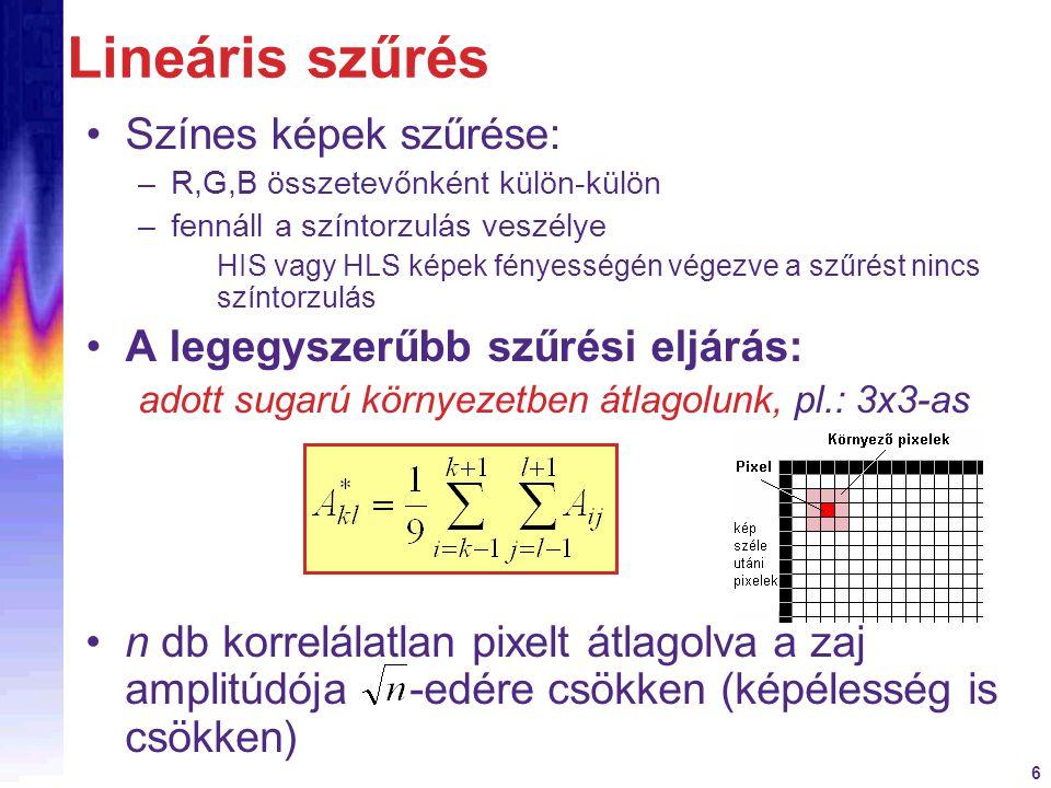 6 Lineáris szűrés Színes képek szűrése: –R,G,B összetevőnként külön-külön –fennáll a színtorzulás veszélye HIS vagy HLS képek fényességén végezve a sz
