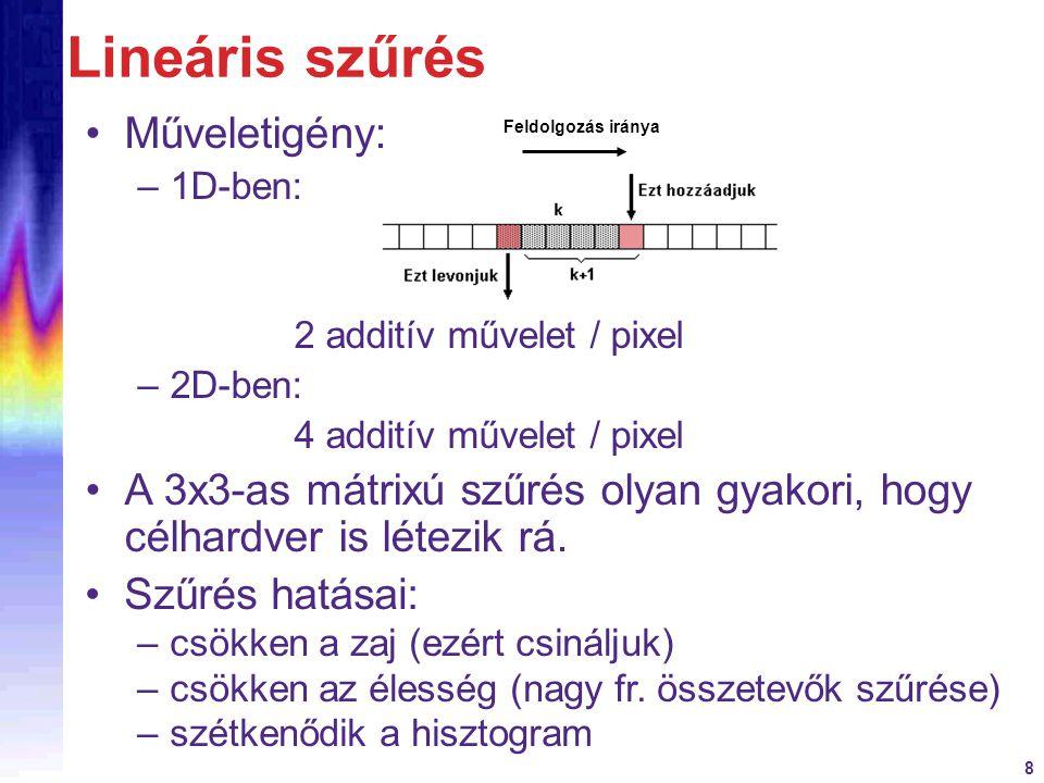 8 Lineáris szűrés Műveletigény: –1D-ben: 2 additív művelet / pixel –2D-ben: 4 additív művelet / pixel A 3x3-as mátrixú szűrés olyan gyakori, hogy célh