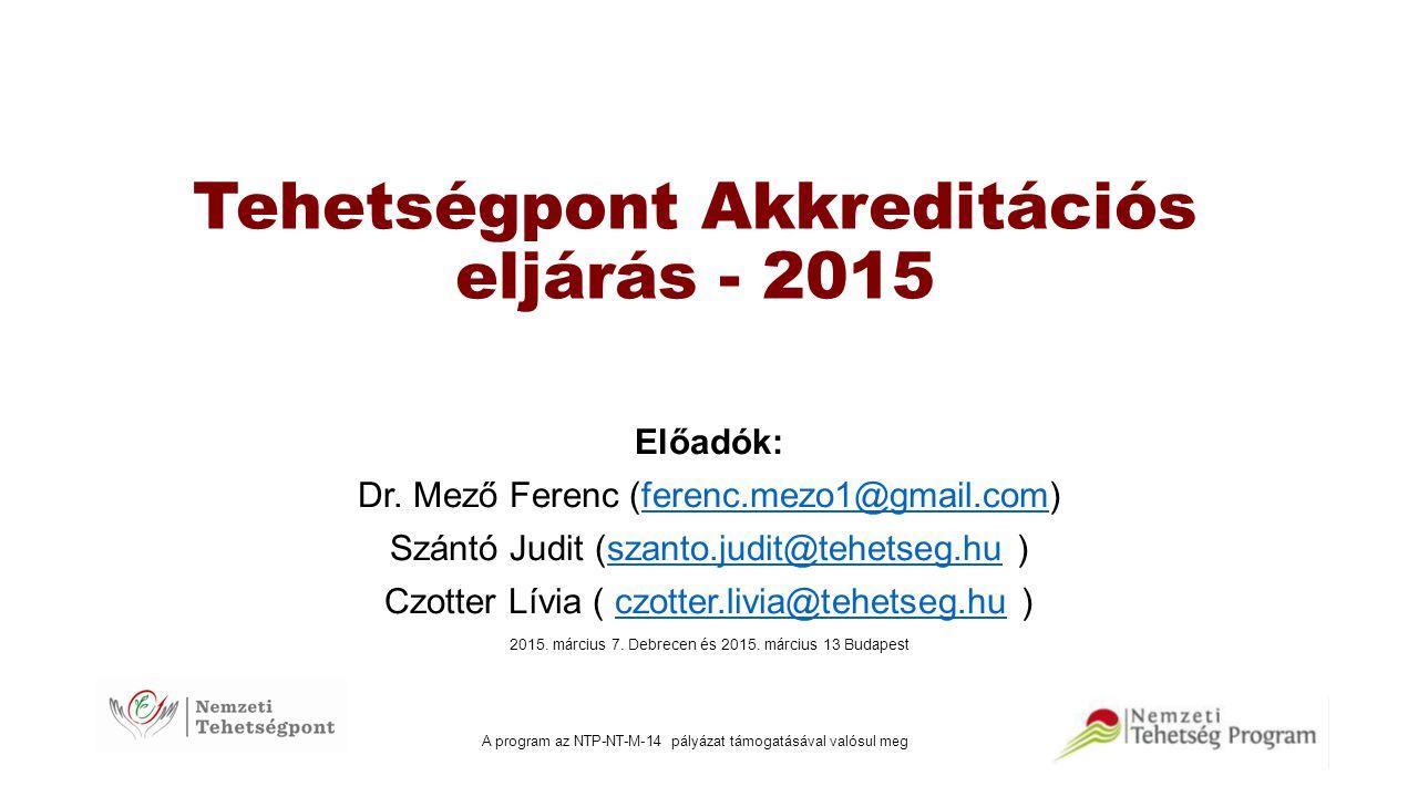 Tehetségpont Akkreditációs eljárás - 2015 Előadók: Dr. Mező Ferenc (ferenc.mezo1@gmail.com)ferenc.mezo1@gmail.com Szántó Judit (szanto.judit@tehetseg.
