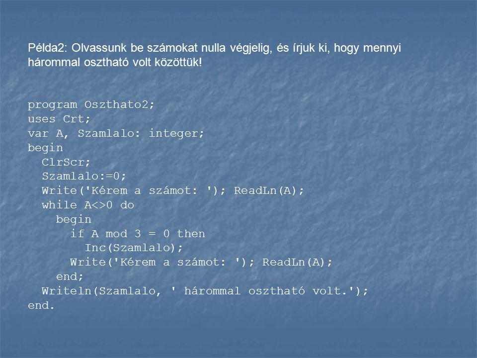 Példa2: Olvassunk be számokat nulla végjelig, és írjuk ki, hogy mennyi hárommal osztható volt közöttük! program Oszthato2; uses Crt; var A, Szamlalo: