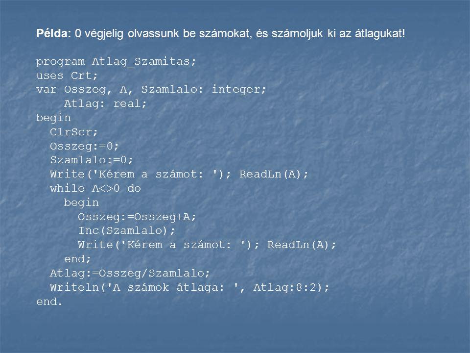 Példa: 0 végjelig olvassunk be számokat, és számoljuk ki az átlagukat! program Atlag_Szamitas; uses Crt; var Osszeg, A, Szamlalo: integer; Atlag: real