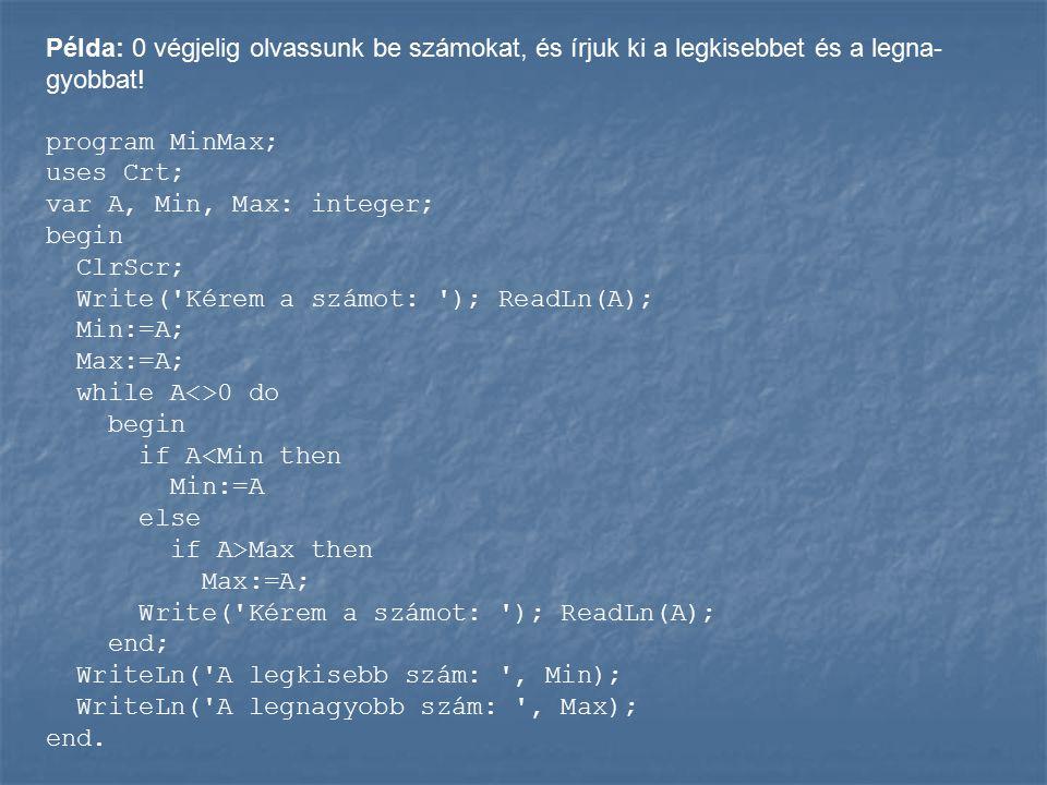 Példa: 0 végjelig olvassunk be számokat, és írjuk ki a legkisebbet és a legna- gyobbat! program MinMax; uses Crt; var A, Min, Max: integer; begin ClrS