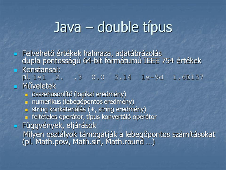 Java – double típus Felvehető értékek halmaza, adatábrázolás dupla pontosságú 64-bit formátumú IEEE 754 értékek Felvehető értékek halmaza, adatábrázolás dupla pontosságú 64-bit formátumú IEEE 754 értékek Konstansai: pl.