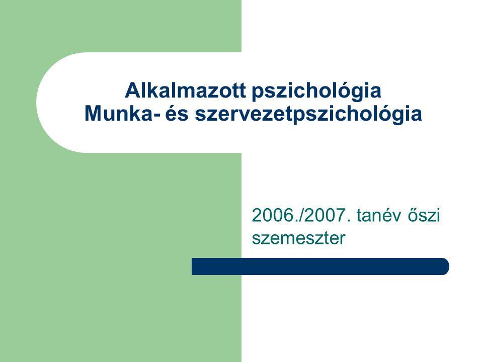 Alkalmazott pszichológia Munka- és szervezetpszichológia 2006./2007. tanév őszi szemeszter