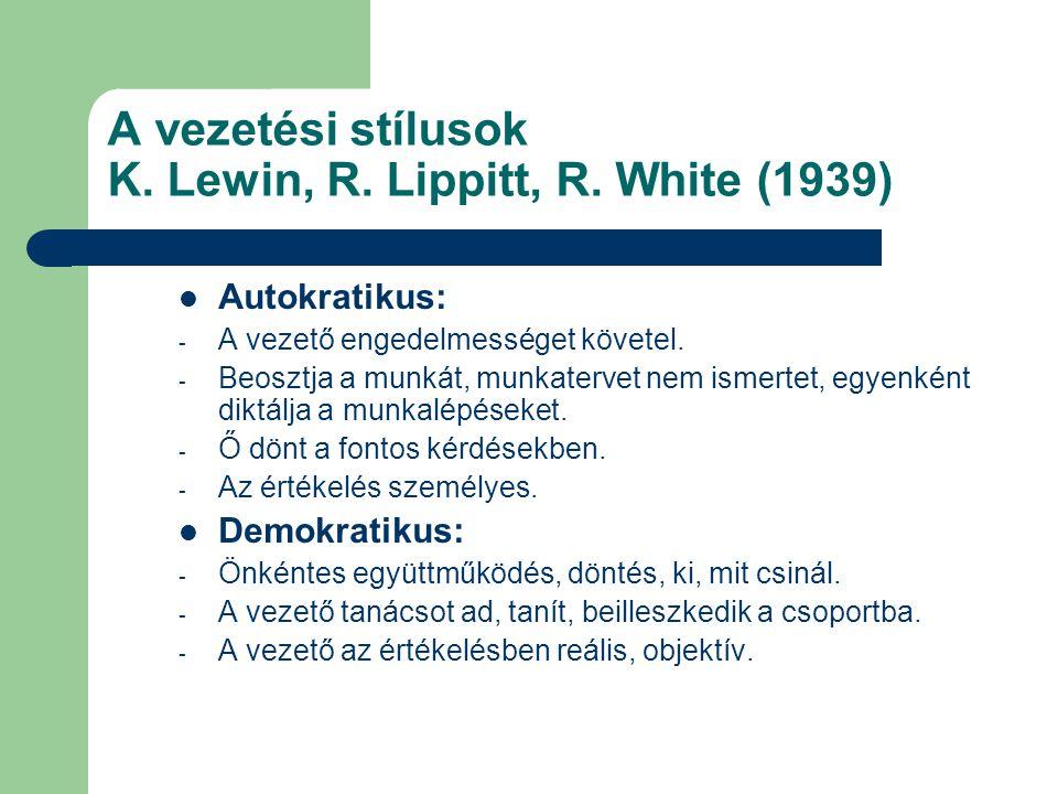 A vezetési stílusok K. Lewin, R. Lippitt, R. White (1939) Autokratikus: - A vezető engedelmességet követel. - Beosztja a munkát, munkatervet nem ismer