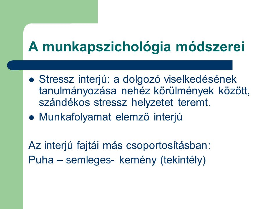 A munkapszichológia módszerei Stressz interjú: a dolgozó viselkedésének tanulmányozása nehéz körülmények között, szándékos stressz helyzetet teremt. M