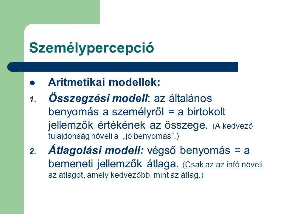 Személypercepció Aritmetikai modellek: 1. Összegzési modell: az általános benyomás a személyről = a birtokolt jellemzők értékének az összege. (A kedve