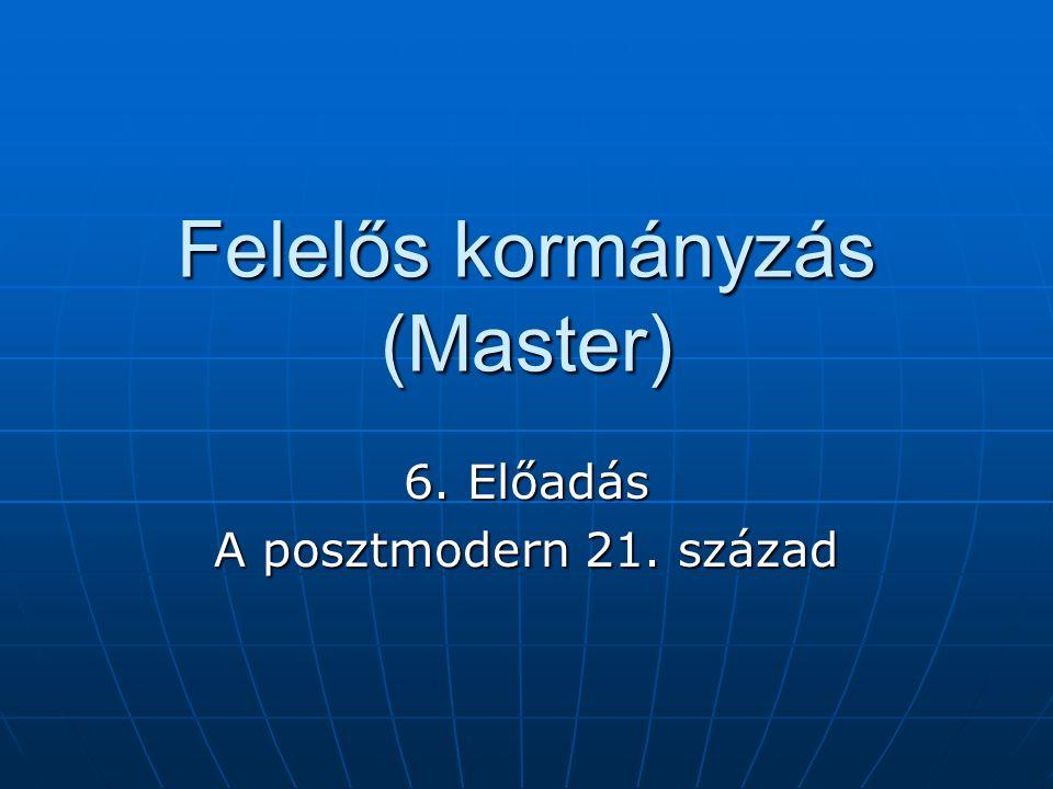 Felelős kormányzás (Master) 6. Előadás A posztmodern 21. század