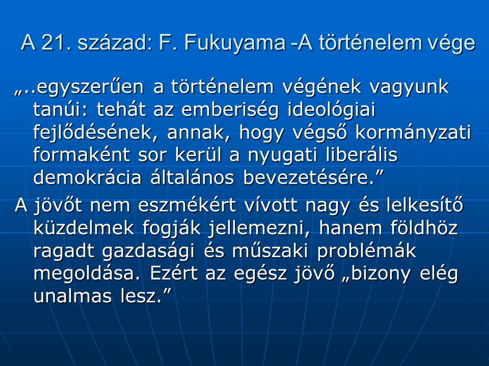 """A 21. század: F. Fukuyama -A történelem vége """"..egyszerűen a történelem végének vagyunk tanúi: tehát az emberiség ideológiai fejlődésének, annak, hogy"""