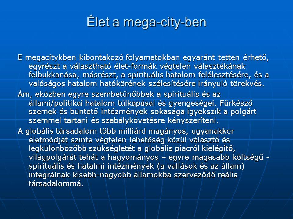Élet a mega-city-ben E megacitykben kibontakozó folyamatokban egyaránt tetten érhető, egyrészt a választható élet-formák végtelen választékának felbukkanása, másrészt, a spirituális hatalom felélesztésére, és a valóságos hatalom hatókörének szélesítésére irányuló törekvés.