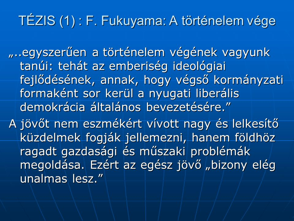 """TÉZIS (1) : F. Fukuyama: A történelem vége """"..egyszerűen a történelem végének vagyunk tanúi: tehát az emberiség ideológiai fejlődésének, annak, hogy v"""