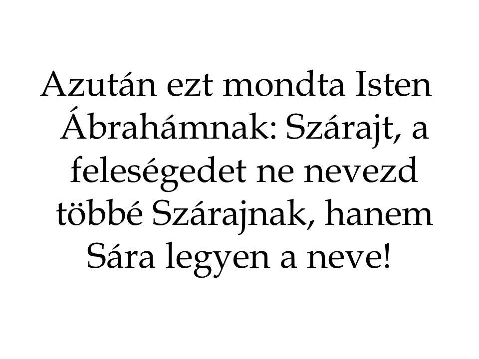 Azután ezt mondta Isten Ábrahámnak: Szárajt, a feleségedet ne nevezd többé Szárajnak, hanem Sára legyen a neve!