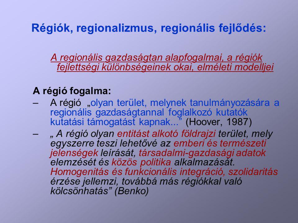 """Régiók, regionalizmus, regionális fejlődés: A regionális gazdaságtan alapfogalmai, a régiók fejlettségi különbségeinek okai, elméleti modelljei A régió fogalma: –A régió """"olyan terület, melynek tanulmányozására a regionális gazdaságtannal foglalkozó kutatók kutatási támogatást kapnak... (Hoover, 1987) –"""" A régió olyan entitást alkotó földrajzi terület, mely egyszerre teszi lehetővé az emberi és természeti jelenségek leírását, társadalmi-gazdasági adatok elemzését és közös politika alkalmazását."""