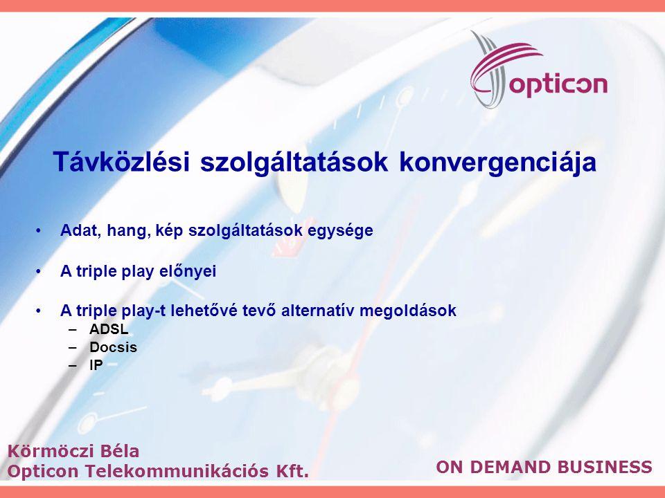 Távközlési szolgáltatások konvergenciája Adat, hang, kép szolgáltatások egysége A triple play előnyei A triple play-t lehetővé tevő alternatív megoldások –ADSL –Docsis –IP ON DEMAND BUSINESS Körmöczi Béla Opticon Telekommunikációs Kft.
