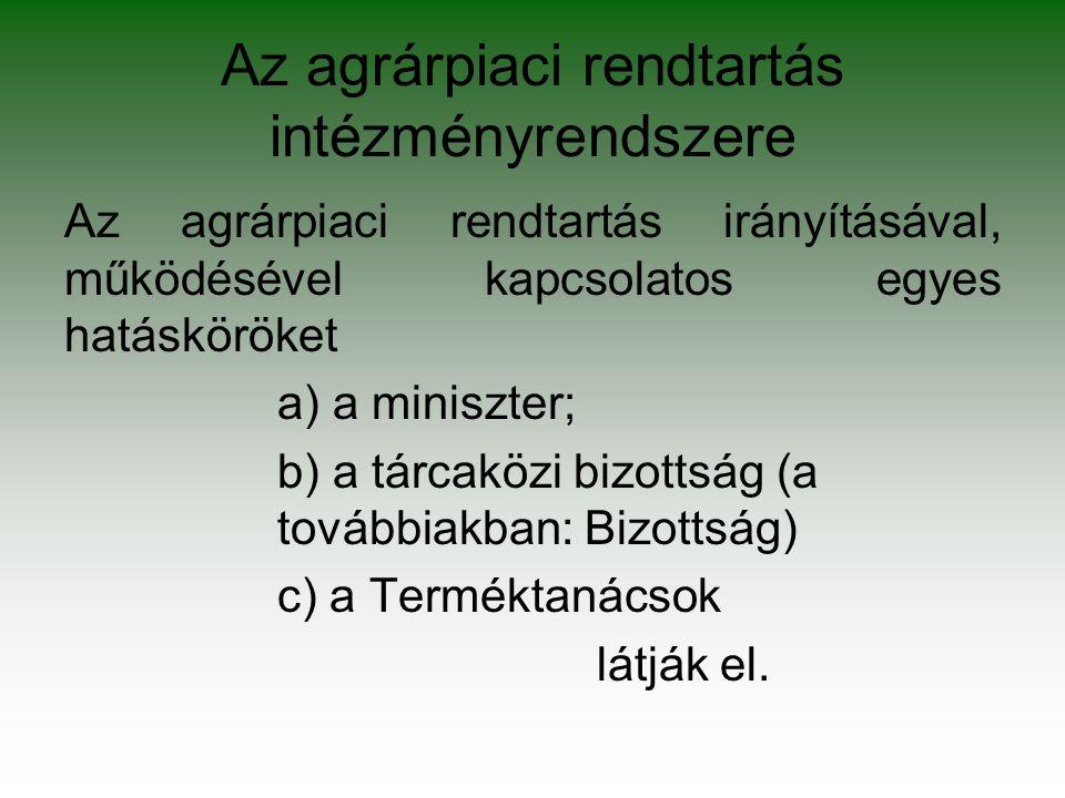 Az agrárpiaci rendtartás intézményrendszere Az agrárpiaci rendtartás irányításával, működésével kapcsolatos egyes hatásköröket a) a miniszter; b) a tárcaközi bizottság (a továbbiakban: Bizottság) c) a Terméktanácsok látják el.