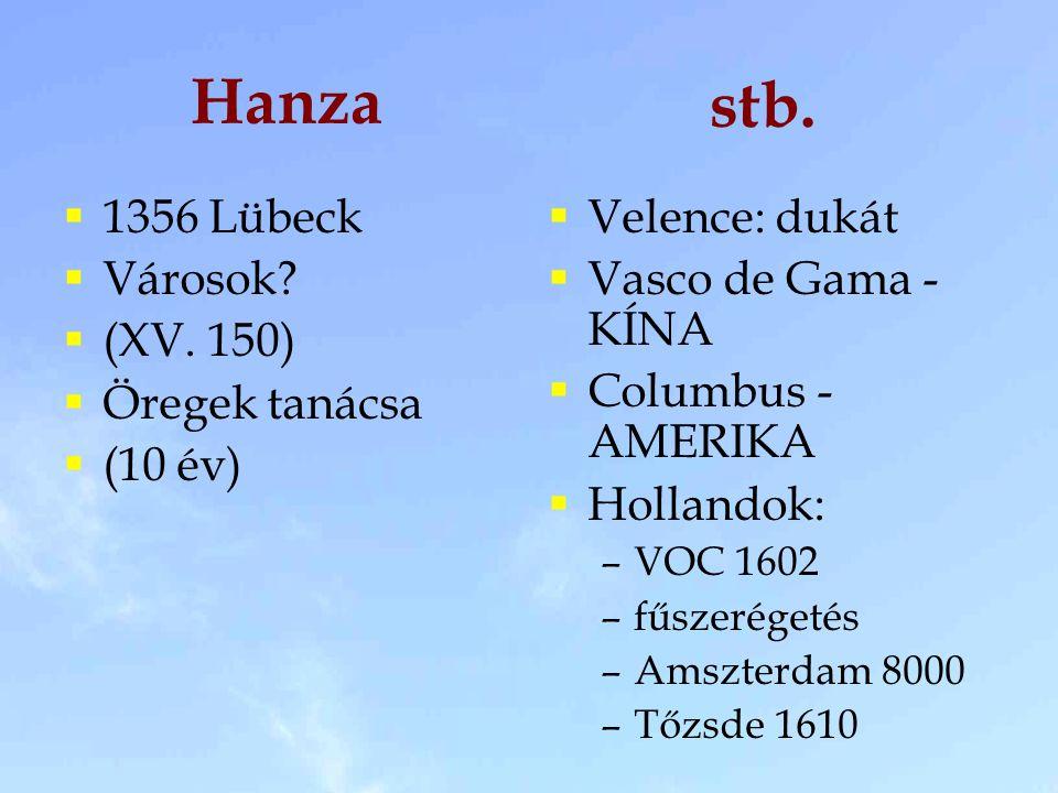 Hanza  1356 Lübeck  Városok?  (XV. 150)  Öregek tanácsa  (10 év)  Velence: dukát  Vasco de Gama - KÍNA  Columbus - AMERIKA  Hollandok: –VOC 1