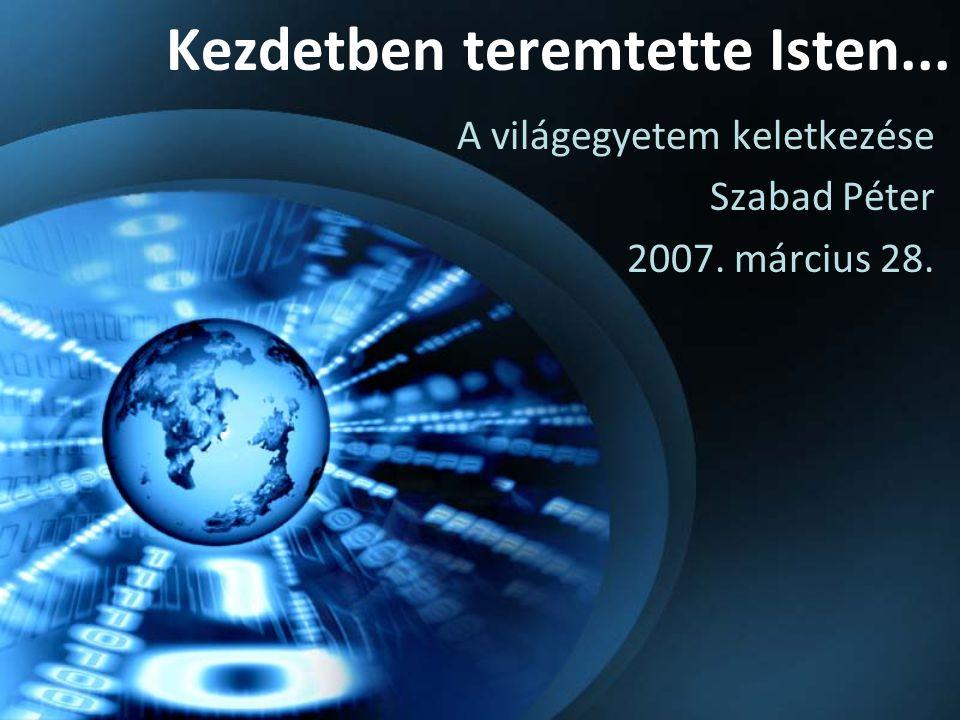 Kezdetben teremtette Isten... A világegyetem keletkezése Szabad Péter 2007. március 28.
