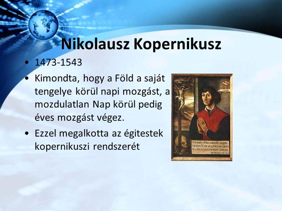 Nikolausz Kopernikusz 1473-1543 Kimondta, hogy a Föld a saját tengelye körül napi mozgást, a mozdulatlan Nap körül pedig éves mozgást végez. Ezzel meg