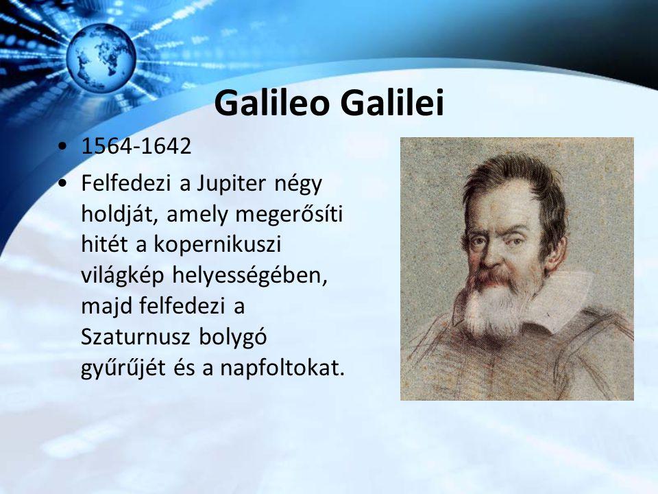 Galileo Galilei 1564-1642 Felfedezi a Jupiter négy holdját, amely megerősíti hitét a kopernikuszi világkép helyességében, majd felfedezi a Szaturnusz