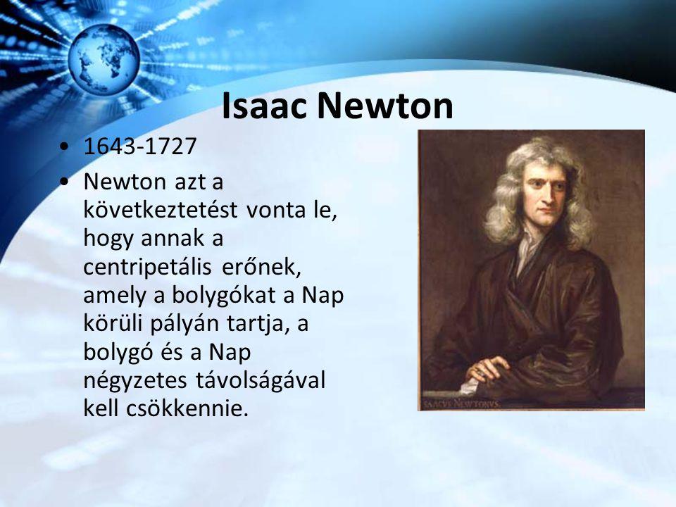Isaac Newton 1643-1727 Newton azt a következtetést vonta le, hogy annak a centripetális erőnek, amely a bolygókat a Nap körüli pályán tartja, a bolygó