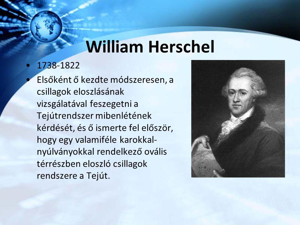 William Herschel 1738-1822 Elsőként ő kezdte módszeresen, a csillagok eloszlásának vizsgálatával feszegetni a Tejútrendszer mibenlétének kérdését, és