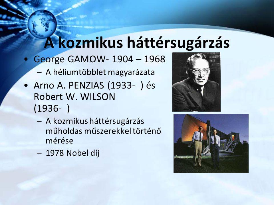 A kozmikus háttérsugárzás George GAMOW- 1904 – 1968 –A héliumtöbblet magyarázata Arno A. PENZIAS (1933- ) és Robert W. WILSON (1936- ) –A kozmikus hát