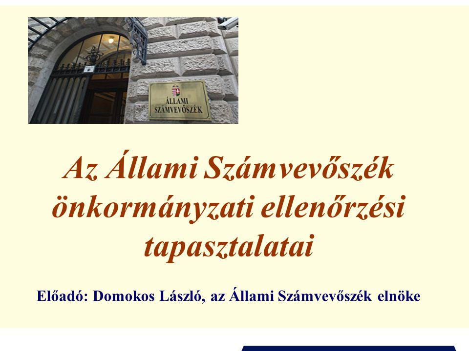 Az Állami Számvevőszék önkormányzati ellenőrzési tapasztalatai Előadó: Domokos László, az Állami Számvevőszék elnöke