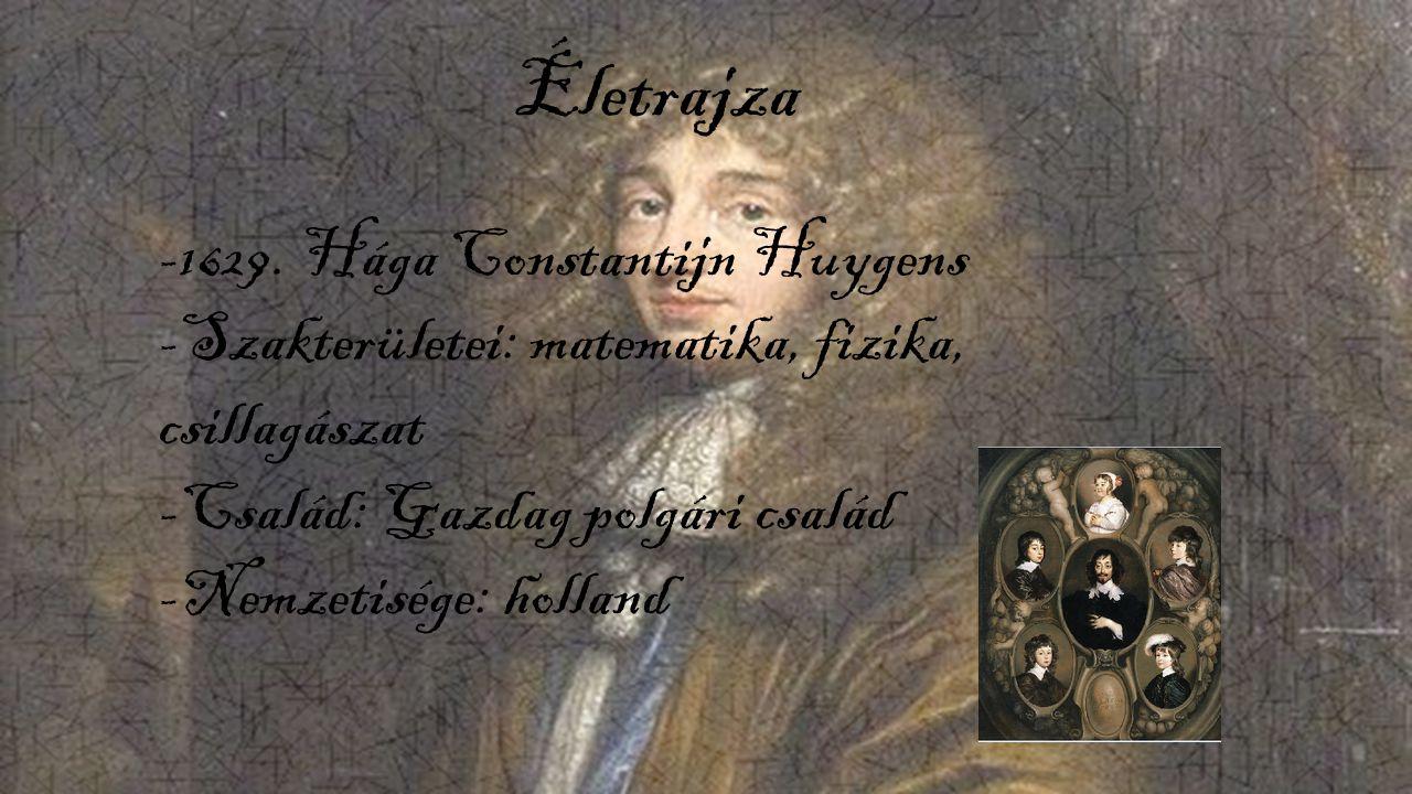 Életrajza -1629. Hága Constantijn Huygens -Szakterületei: matematika, fizika, csillagászat -Család: Gazdag polgári család -Nemzetisége: holland