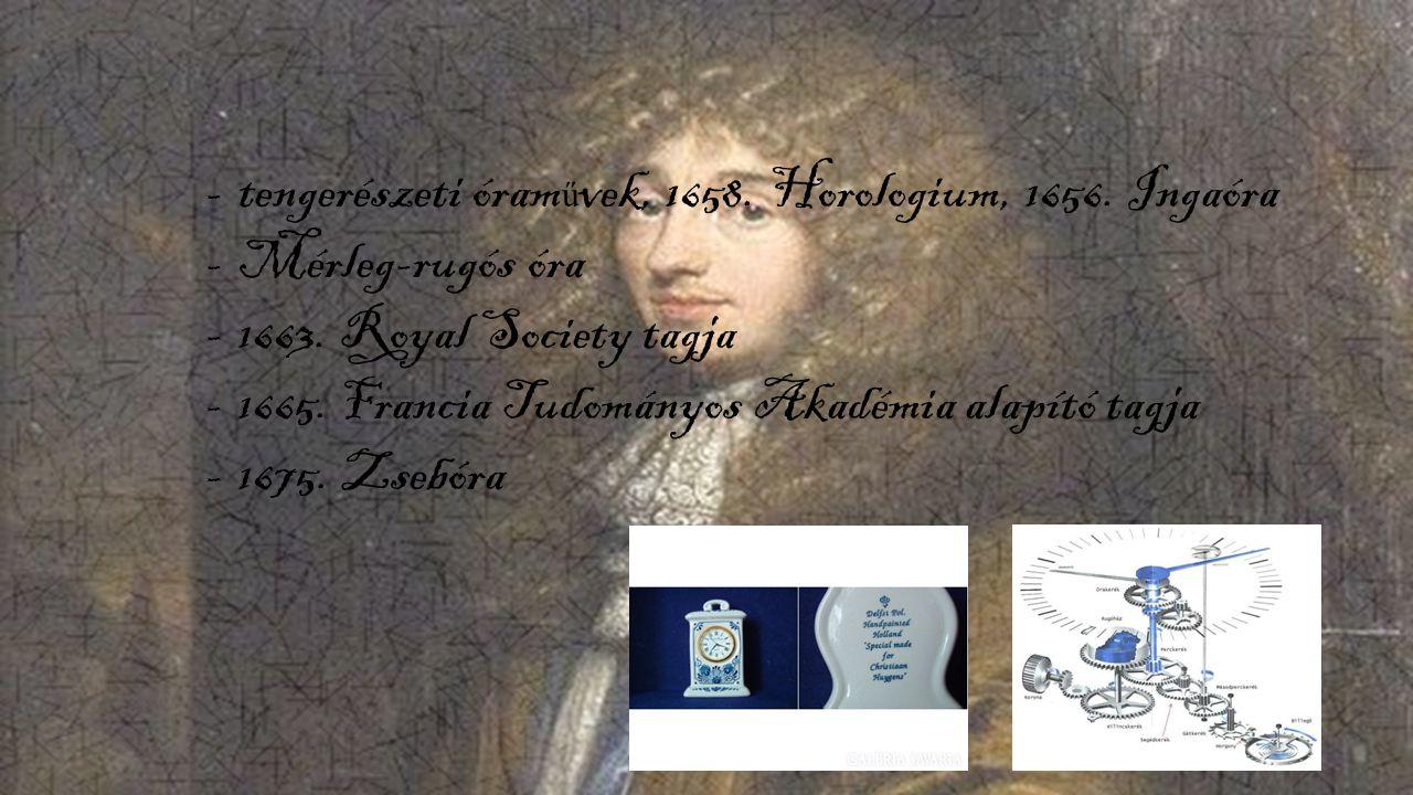 -tengerészeti óram ű vek, 1658. Horologium, 1656. Ingaóra -Mérleg-rugós óra -1663. Royal Society tagja -1665. Francia Tudományos Akadémia alapító tagj