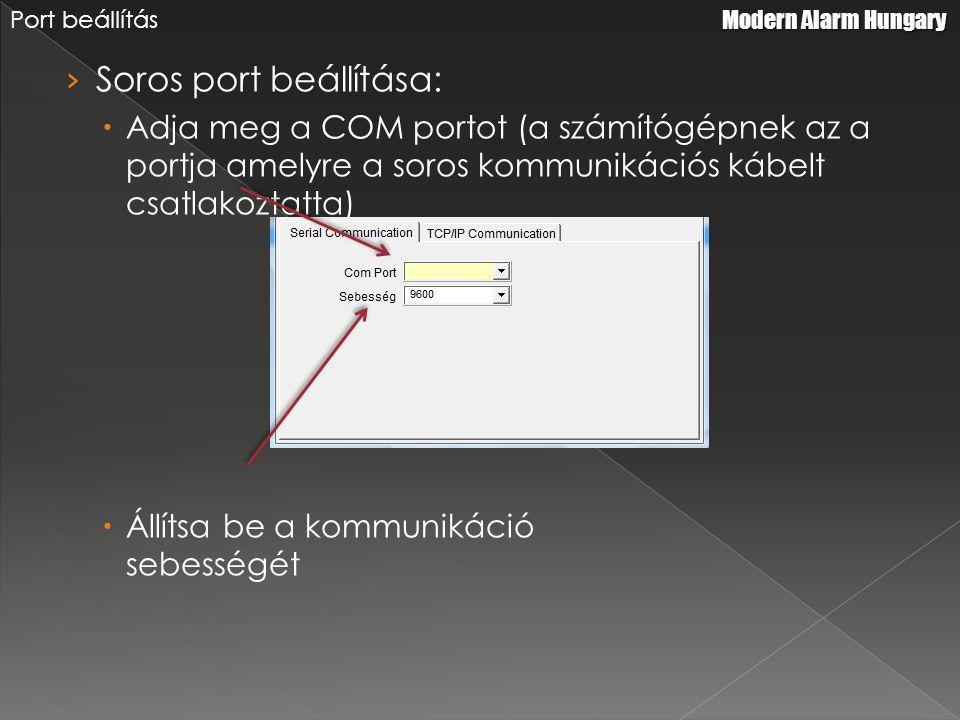 › Soros port beállítása:  Adja meg a COM portot (a számítógépnek az a portja amelyre a soros kommunikációs kábelt csatlakoztatta)  Állítsa be a kommunikáció sebességét Modern Alarm Hungary Port beállítás