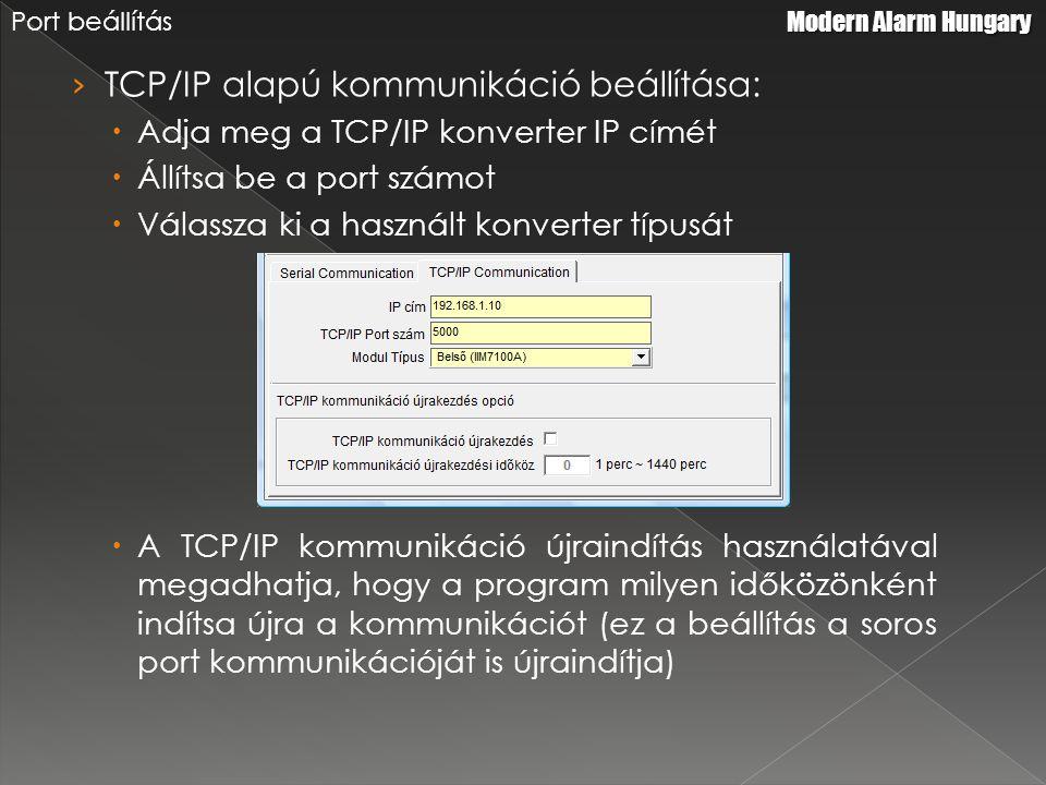 › TCP/IP alapú kommunikáció beállítása:  Adja meg a TCP/IP konverter IP címét  Állítsa be a port számot  Válassza ki a használt konverter típusát  A TCP/IP kommunikáció újraindítás használatával megadhatja, hogy a program milyen időközönként indítsa újra a kommunikációt (ez a beállítás a soros port kommunikációját is újraindítja) Modern Alarm Hungary Port beállítás
