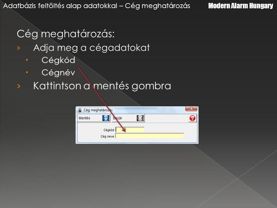 Cég meghatározás: › Adja meg a cégadatokat  Cégkód  Cégnév › Kattintson a mentés gombra Modern Alarm Hungary Adatbázis feltöltés alap adatokkal – Cég meghatározás