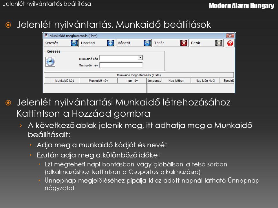 Modern Alarm Hungary Jelenlét nyilvántartás beállítása  Jelenlét nyilvántartás, Munkaidő beállítások  Jelenlét nyilvántartási Munkaidő létrehozásához Kattintson a Hozzáad gombra › A következő ablak jelenik meg, itt adhatja meg a Munkaidő beállításait:  Adja meg a munkaidő kódját és nevét  Ezután adja meg a különböző időket  Ezt megteheti napi bontásban vagy globálisan a felső sorban (alkalmazáshoz kattintson a Csoportos alkalmazásra)  Ünnepnap megjelöléséhez pipálja ki az adott napnál látható Ünnepnap négyzetet