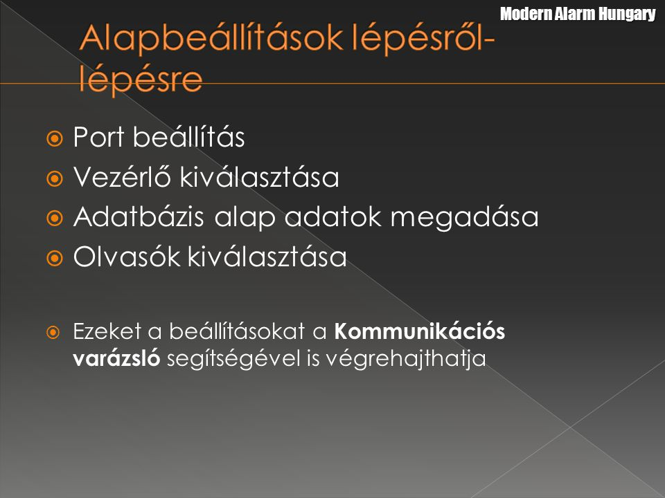  Port beállítás  Vezérlő kiválasztása  Adatbázis alap adatok megadása  Olvasók kiválasztása  Ezeket a beállításokat a Kommunikációs varázsló segítségével is végrehajthatja Modern Alarm Hungary