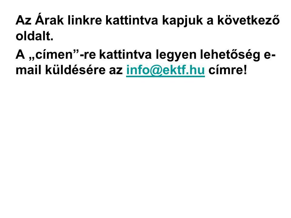 """Az Árak linkre kattintva kapjuk a következő oldalt. A """"címen""""-re kattintva legyen lehetőség e- mail küldésére az info@ektf.hu címre!info@ektf.hu"""