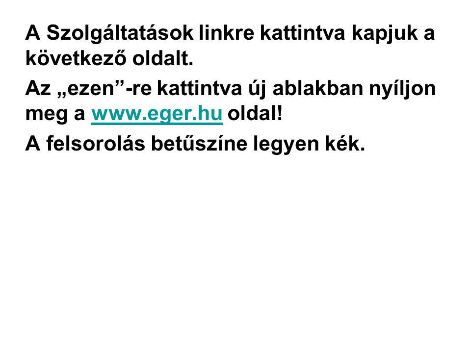 """A Szolgáltatások linkre kattintva kapjuk a következő oldalt. Az """"ezen""""-re kattintva új ablakban nyíljon meg a www.eger.hu oldal!www.eger.hu A felsorol"""