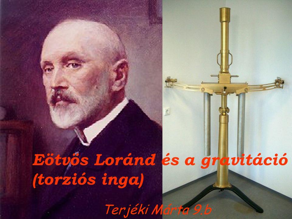 Eötvös Loránd és a gravitáció (torziós inga) Terjéki Terjéki Márta 9.b