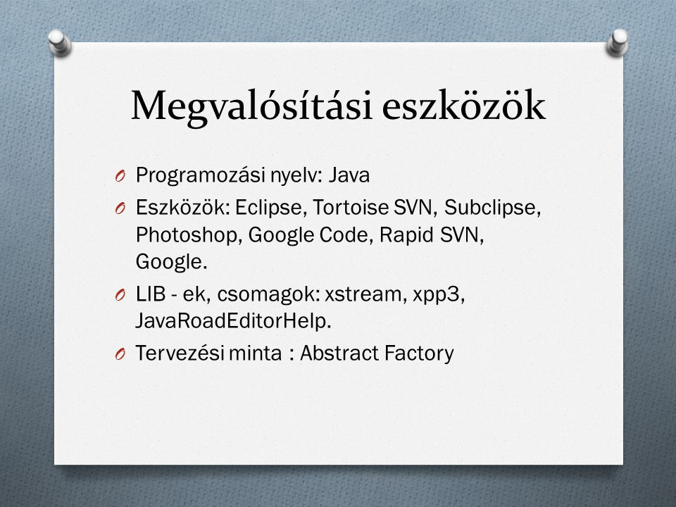 Megvalósítási eszközök O Programozási nyelv: Java O Eszközök: Eclipse, Tortoise SVN, Subclipse, Photoshop, Google Code, Rapid SVN, Google. O LIB - ek,